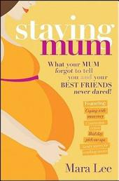 Staying Mum: What Your Mum Forget to Tell You and Your Best Friends Never Dared!