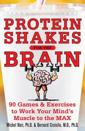 Protein Shakes for the Brain: 90 Games and Exercises to Work Your Mind's Muscle to the Max: 90 Games and Exercises to Work Your Mind's Muscle to the Max