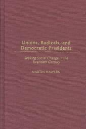 Unions, Radicals, and Democratic Presidents: Seeking Social Change in the Twentieth Century