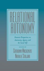 Relational Autonomy : Feminist Perspectives on Autonomy, Agency, and the Social Self: Feminist Perspectives on Autonomy, Agency, and the Social Self