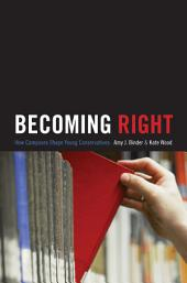Becoming Right: How Campuses Shape Young Conservatives: How Campuses Shape Young Conservatives