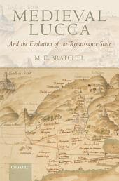 Medieval Lucca : And the Evolution of the Renaissance State: And the Evolution of the Renaissance State