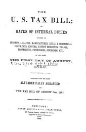The U. S. Tax Bill: Or Rates of Internal Duties Payable on Incomes, Legacies, Manufactures, Legal & Commercial Documents, Liquors, Patent Medicines, Trades, Professions, Passengers, Dividends, Etc., on and After the First Day of August, 1862. Together with the Same Alphabetically Arranged, and the Tax Bill of August 5th, 1861