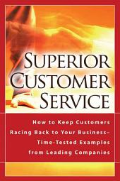 Superior Customer Service: How to Keep Customers Racing Back to Your Business--time-tested Examples from Leading Companies