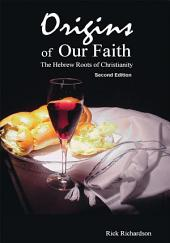 Origins of Our Faith The Hebrew Roots of Christianity: Third Edition