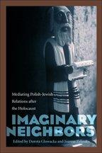 Imaginary Neighbors: Mediating Polish-Jewish Relations After the Holocaust