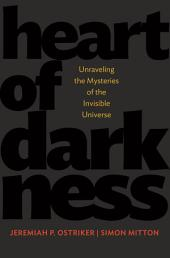 Heart of Darkness: Unraveling the Mysteries of the Invisible Universe: Unraveling the Mysteries of the Invisible Universe
