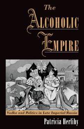 The Alcoholic Empire : Vodka & Politics in Late Imperial Russia: Vodka & Politics in Late Imperial Russia