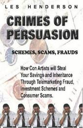 Crimes of Persuasion: Schemes, Scams, Frauds : how Con Artists Will Steal Your Savings and Inheritance Through Telemarketing Fraud, Investment Schemes and Consumer Scams