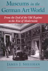 Museums in the German Art World : From the End of the Old Regime to the Rise of Modernism: From the End of the Old Regime to the Rise of Modernism