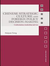 Chinese Strategic Culture and Foreign Policy Decision-Making: Confucianism, Leadership and War