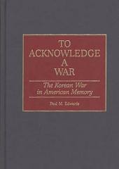 To Acknowledge a War: The Korean War in American Memory