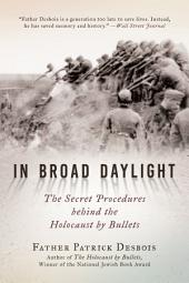 In Broad Daylight: The Secret Procedures behind the Holocaust by Bullets