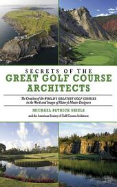 Secrets of the Great Golf Course Architects: A Treasury of the World's Greatest Golf Courses by History's Master Designers