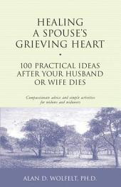 Healing a Spouse's Grieving Heart: 100 Practical Ideas After Your Husband or Wife Dies