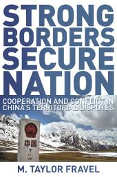Strong Borders, Secure Nation: Cooperation and Conflict in China's Territorial Disputes: Cooperation and Conflict in China's Territorial Disputes