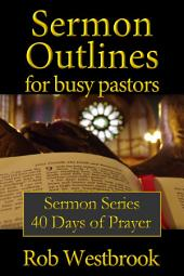 Sermon Outlines for Busy Pastors: 40 Days of Prayer Series