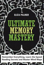 Ultimate Memory Mastery: Remember Everything, Learn the Speed Reading Secrets and Master Mind Maps