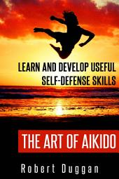 The Art of Aikido: Learn and Develop Useful Self-Defense Skills