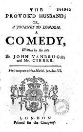 The Provok'd Husband, Or a Journey to London, a Comedy: Le Mari Poussé À Bout, Ou Le Voyage de Londres