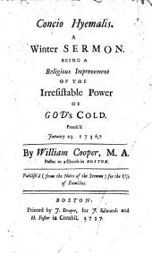 Concio hyemalis: a winter sermon, being a religious improvement of the irresistable power of God's cold, preach'd January 23, 1736, 7