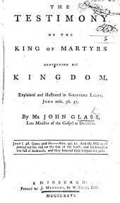 The Testimony of the King of Martyrs Concerning His Kingdom Explained and Illustrated in Scripture Light. John XVIII., 36, 37. [Edited, with a Preface, by R. Ferrier.]