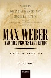 Max Weber and 'The Protestant Ethic': Twin Histories