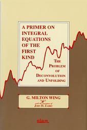 A Primer on Integral Equations of the First Kind: The Problem of Deconvolution and Unfolding