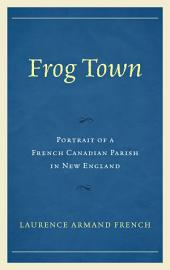 Frog Town: Portrait of a French Canadian Parish in New England