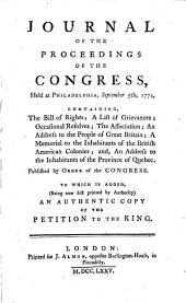 Journal of the Proceedings of the Congress, Held at Philadelphia, September 5th, 1774: Containing, the Bill of Rights; A Lift of Grievances; Occasional Resolves ... And, An Address to the Inhabitants of the Province of Quebec. Published by Order of the Congress. To which is Added, (Being Now First Printed by Authority) an Authentic Copy of the Petition to the King..