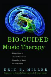 Bio-Guided Music Therapy: A Practitioner's Guide to the Clinical Integration of Music and Biofeedback