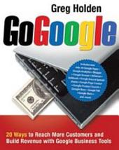 Go Google: 20 Ways to Reach More Customers and Build Revenue with Google Business Tools