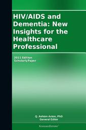 HIV/AIDS and Dementia: New Insights for the Healthcare Professional: 2011 Edition: ScholarlyPaper