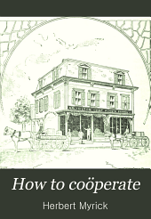 How to Coöperate: The Full Fruits of Labor to Producer, Honest Value to Consumer, Just Return to Capital, Prosperity to All. A Manual for Coöperators