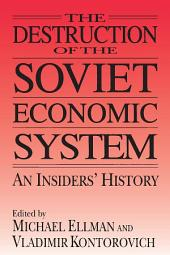 The Destruction of the Soviet Economic System: An Insider's History: An Insider's History
