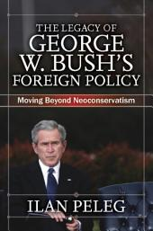 The Legacy of George W. Bush's Foreign Policy: Moving Beyond Neoconservatism