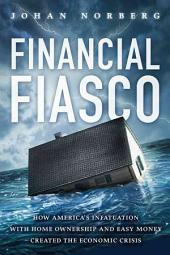 Financial Fiasco: How America's Infatuation with Homeownership and Easy Money Created the Economic Crisis
