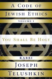 A Code of Jewish Ethics: Volume 1: You Shall Be Holy, Volume 1