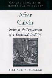 After Calvin : Studies in the Development of a Theological Tradition: Studies in the Development of a Theological Tradition