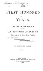 Our First Hundred Years: The Life of the Republic of the United States of America Illustrated in Its Four Great Periods: Colonization, Consolidation, Development, Achievement