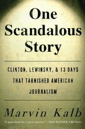 One Scandalous Story: Clinton, Lewinsky, and Thirteen Days That Tarnishe