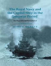 The Royal Navy and the Capital Ship in the Interwar Period: An Operational Perspective