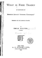 """What is Free Trade?: An Adaptation of Frederick Bastiat's """"Sophismes Économiques"""" Designed for the American Reader"""