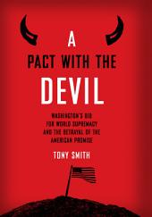 A Pact with the Devil: Washington's Bid for World Supremacy and the Betrayal of the American Promise