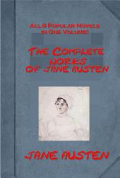 COMPLETE WORKS OF JANE AUSTEN (All 6 in 1)- Persuasion, Northanger Abbey, Mansfield Park, Emma, Sense and Sensibility, Pride and Prejudice