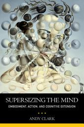 Supersizing the Mind : Embodiment, Action, and Cognitive Extension: Embodiment, Action, and Cognitive Extension