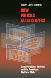 How Policies Make Citizens: Senior Political Activism and the American Welfare State: Senior Political Activism and the American Welfare State