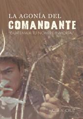 La Agonia Del Comandante Guatemala Tu Nombre Inmortal