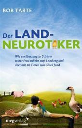 Der Landneurotiker: Wie ein überzeugter Städter seiner Frau zuliebe aufs Land zog und dort mit 40 Tieren sein Glück fand