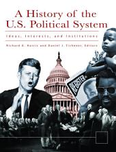A History of the U.S. Political System: Ideas, Interests, and Institutions: Ideas, Interests, and Institutions